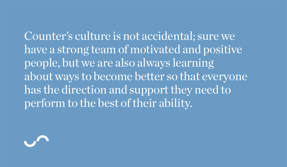 Counter's culture is not accidental; sure we have a strong team of motivated and positive people, but we are also always learning about ways to become better so that everyone has the direction and support they need to perform to the best of their ability.