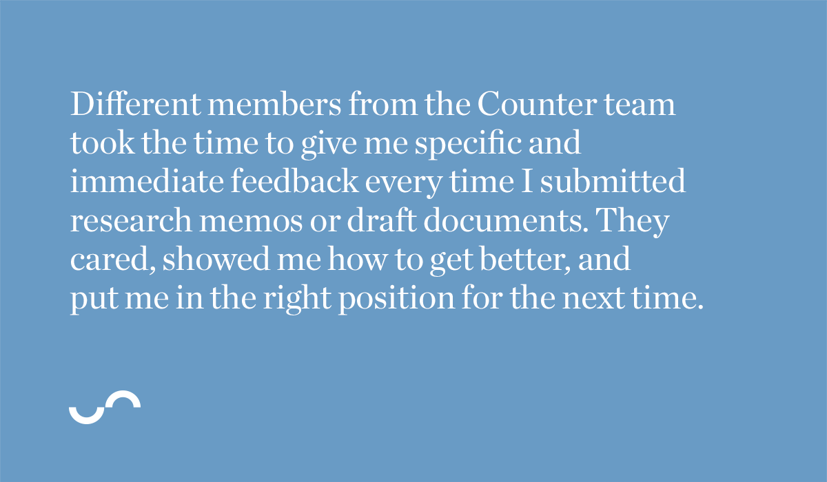 Different members from the Counter team took the time to give me specific and immediate feedback every time I submitted research memos or draft documents. They cared, showed me how to get better, and put me in the right position for the next time.