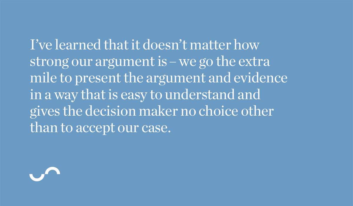 I've learned that it doesn't matter how strong our argument is – we go the extra mile to present the argument and evidence in a way that is easy to understand and gives the decision maker no choice other than to accept our case.