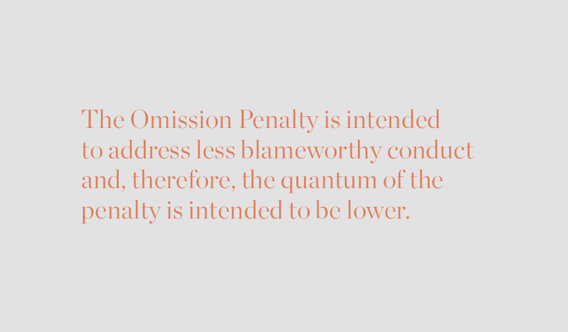 The Omission Penalty is intended to address less blameworthy conduct and, therefore, the quantum of the penalty is intended to be lower.
