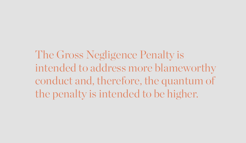 The Gross Negligence Penalty is intended to address more blameworthy conduct and, therefore, the quantum of the penalty is intended to be higher.